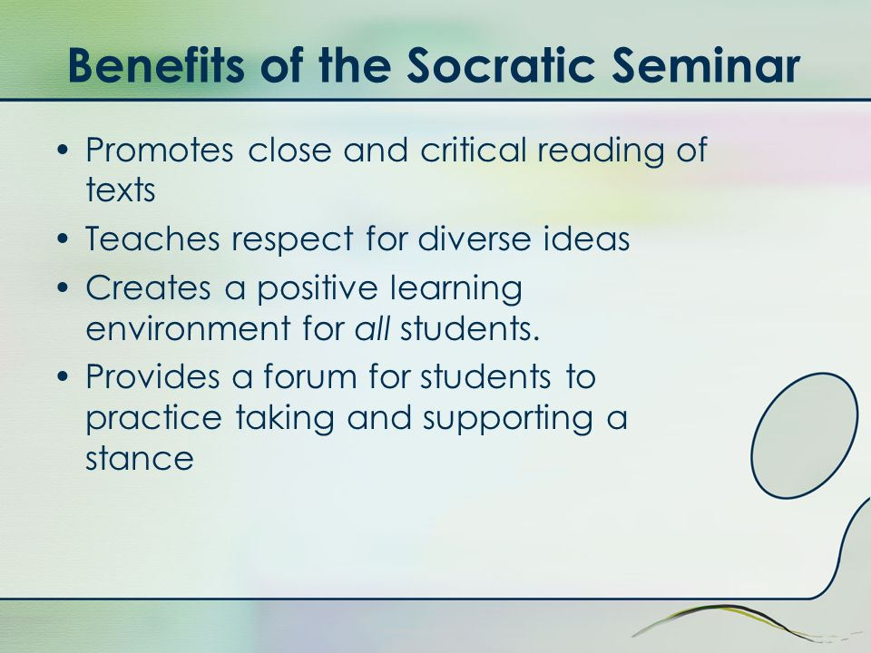 Benefits of the Socratic Seminar Promotes close and critical reading of texts Teaches respect for diverse ideas Creates a positive learning environmen