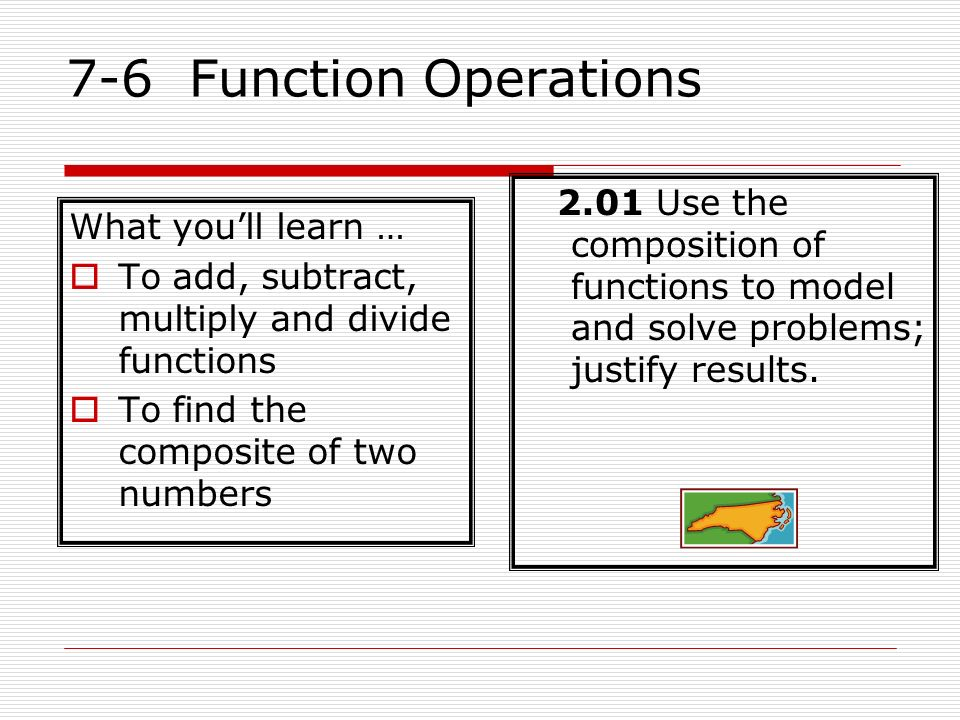 7-6 Function Operations 2.01 Use the composition of functions to model and solve problems; justify results. What youll learn … To add, subtract, multi