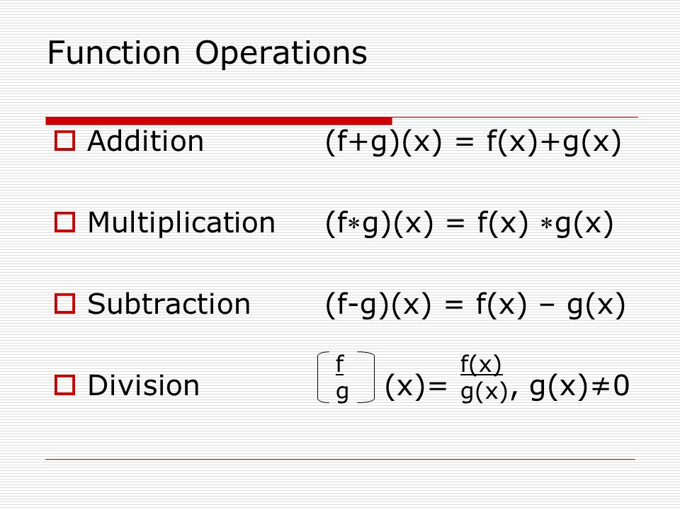 Function Operations Addition (f+g)(x) = f(x)+g(x) Multiplication(fg)(x) = f(x) g(x) Subtraction(f-g)(x) = f(x) – g(x) Division (x)=, g(x)0 fgfg f(x) g