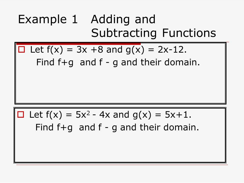 Example 1 Adding and Subtracting Functions Let f(x) = 3x +8 and g(x) = 2x-12. Find f+g and f - g and their domain. Let f(x) = 5x 2 - 4x and g(x) = 5x+