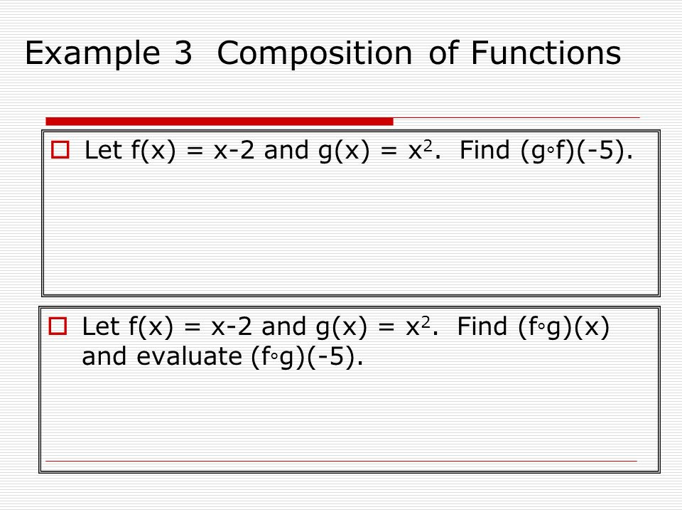 Example 3 Composition of Functions Let f(x) = x-2 and g(x) = x 2. Find (g ° f)(-5). Let f(x) = x-2 and g(x) = x 2. Find (f ° g)(x) and evaluate (f ° g