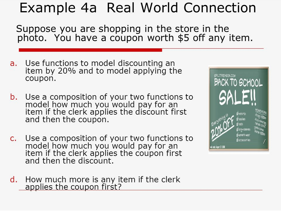 Example 4a Real World Connection Suppose you are shopping in the store in the photo. You have a coupon worth $5 off any item. a.Use functions to model