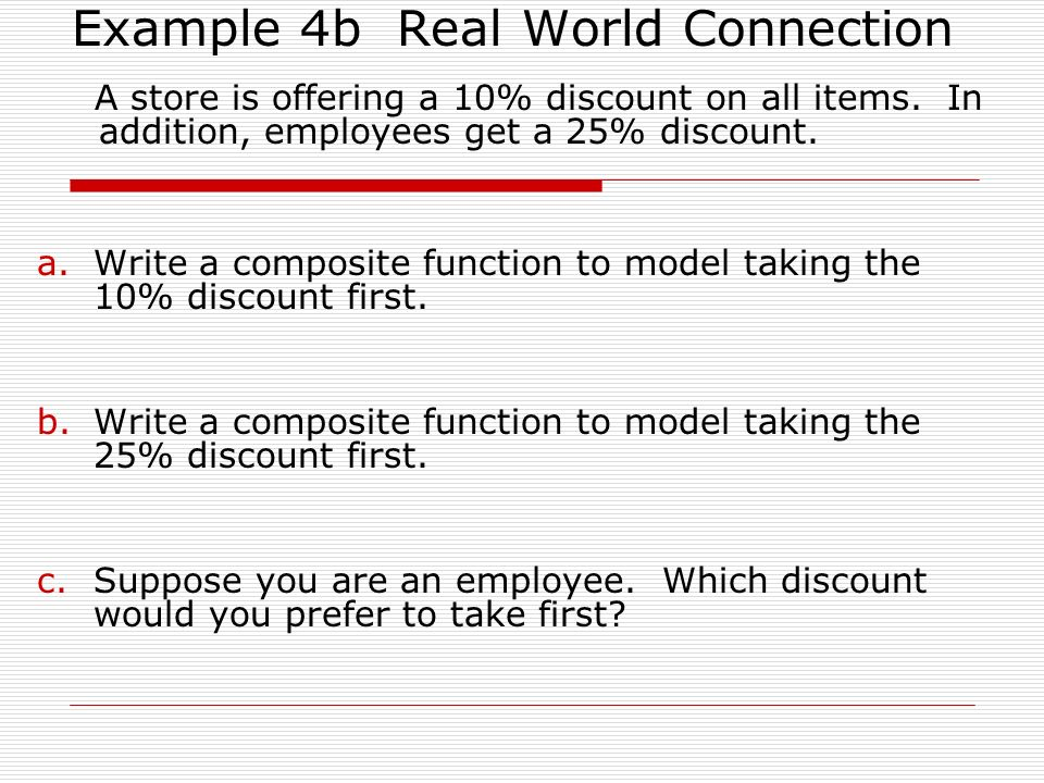Example 4b Real World Connection A store is offering a 10% discount on all items. In addition, employees get a 25% discount. a.Write a composite funct