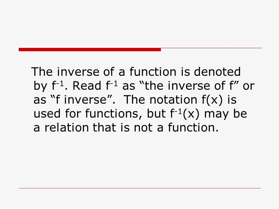 The inverse of a function is denoted by f -1. Read f -1 as the inverse of f or as f inverse. The notation f(x) is used for functions, but f -1 (x) may