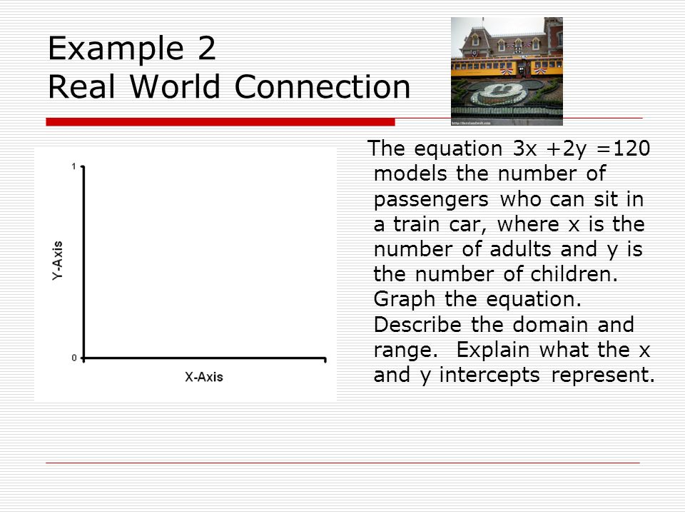 Example 2 Real World Connection The equation 3x +2y =120 models the number of passengers who can sit in a train car, where x is the number of adults a