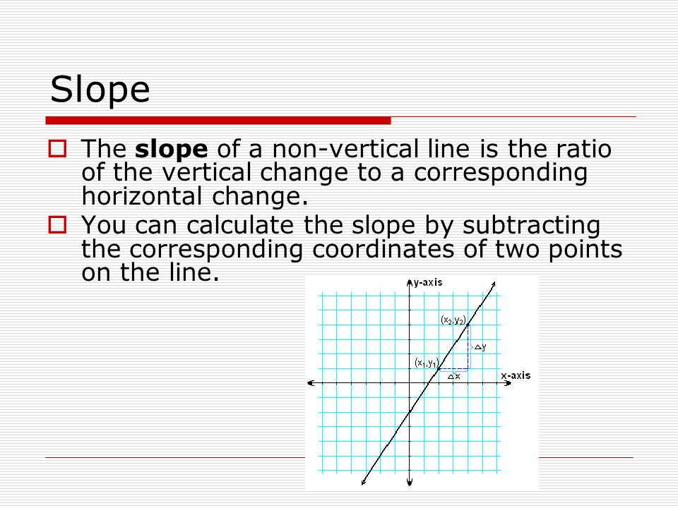 Slope The slope of a non-vertical line is the ratio of the vertical change to a corresponding horizontal change. You can calculate the slope by subtra