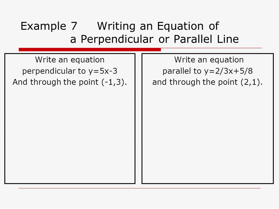 Example 7 Writing an Equation of a Perpendicular or Parallel Line Write an equation perpendicular to y=5x-3 And through the point (-1,3). Write an equ