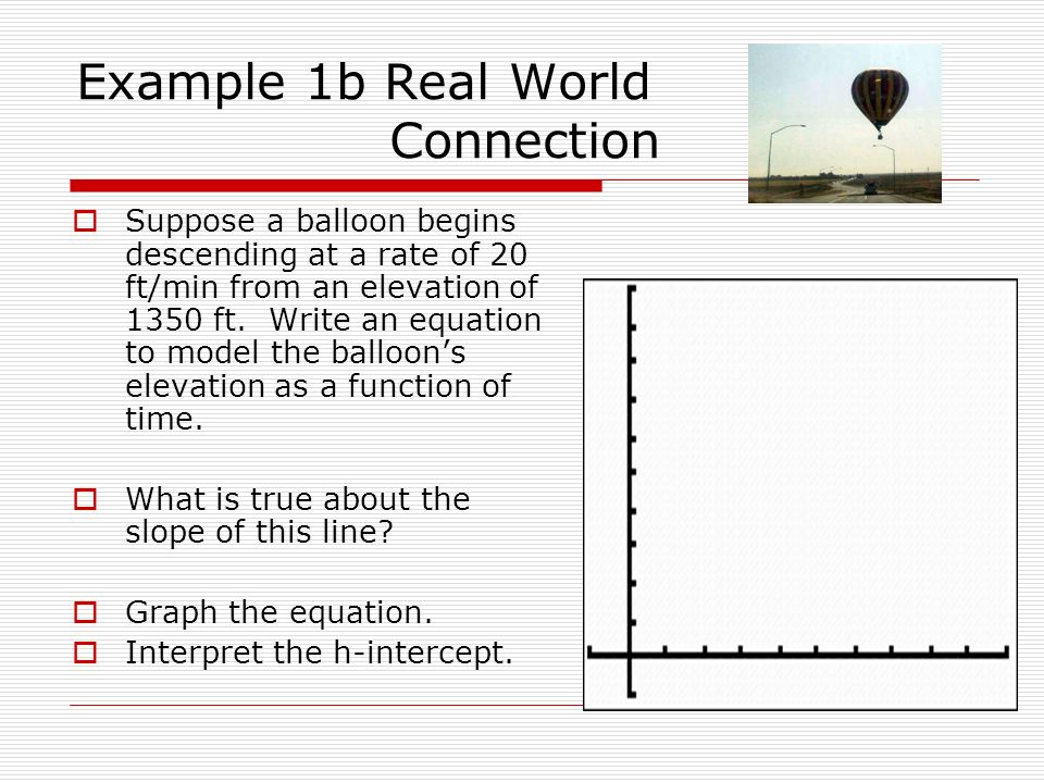 Example 1b Real World Connection Suppose a balloon begins descending at a rate of 20 ft/min from an elevation of 1350 ft. Write an equation to model t