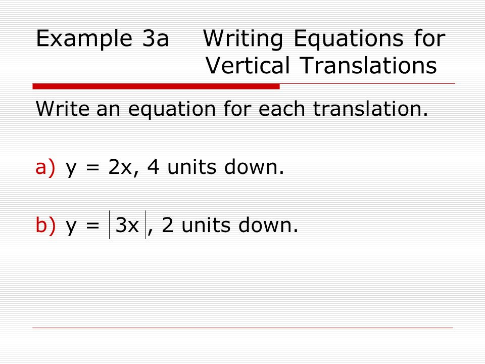 Example 3a Writing Equations for Vertical Translations Write an equation for each translation. a)y = 2x, 4 units down. b)y = 3x, 2 units down.