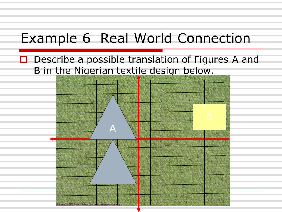 Example 6 Real World Connection Describe a possible translation of Figures A and B in the Nigerian textile design below. A B