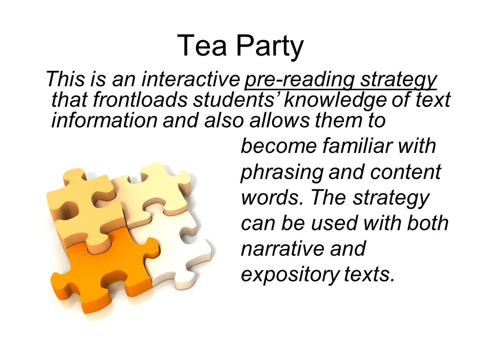 Tea Party This is an interactive pre-reading strategy that frontloads students knowledge of text information and also allows them to become familiar with phrasing and content words.