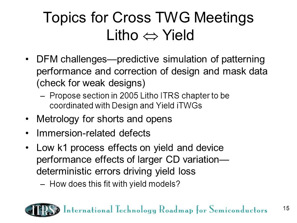 15 Topics for Cross TWG Meetings Litho Yield DFM challengespredictive simulation of patterning performance and correction of design and mask data (check for weak designs) –Propose section in 2005 Litho ITRS chapter to be coordinated with Design and Yield iTWGs Metrology for shorts and opens Immersion-related defects Low k1 process effects on yield and device performance effects of larger CD variation deterministic errors driving yield loss –How does this fit with yield models