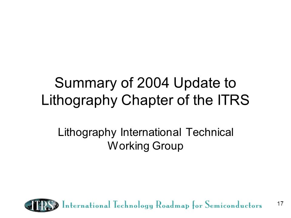 17 Summary of 2004 Update to Lithography Chapter of the ITRS Lithography International Technical Working Group