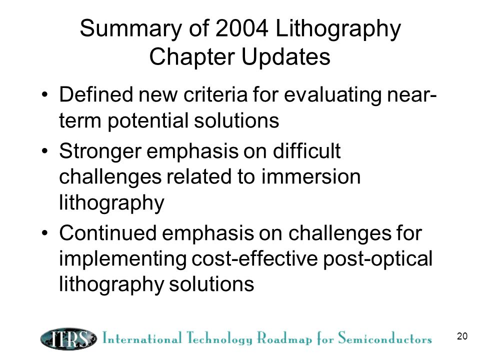 20 Summary of 2004 Lithography Chapter Updates Defined new criteria for evaluating near- term potential solutions Stronger emphasis on difficult challenges related to immersion lithography Continued emphasis on challenges for implementing cost-effective post-optical lithography solutions