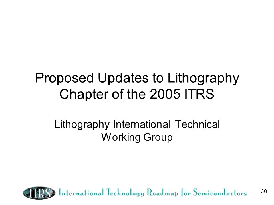 30 Proposed Updates to Lithography Chapter of the 2005 ITRS Lithography International Technical Working Group