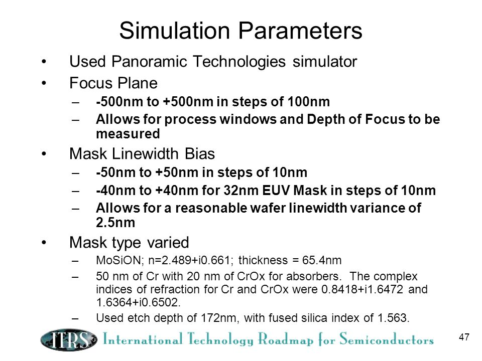 47 Simulation Parameters Used Panoramic Technologies simulator Focus Plane –-500nm to +500nm in steps of 100nm –Allows for process windows and Depth of Focus to be measured Mask Linewidth Bias –-50nm to +50nm in steps of 10nm –-40nm to +40nm for 32nm EUV Mask in steps of 10nm –Allows for a reasonable wafer linewidth variance of 2.5nm Mask type varied –MoSiON; n=2.489+i0.661; thickness = 65.4nm –50 nm of Cr with 20 nm of CrOx for absorbers.