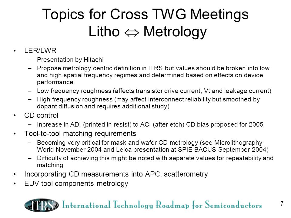7 Topics for Cross TWG Meetings Litho Metrology LER/LWR –Presentation by Hitachi –Propose metrology centric definition in ITRS but values should be broken into low and high spatial frequency regimes and determined based on effects on device performance –Low frequency roughness (affects transistor drive current, Vt and leakage current) –High frequency roughness (may affect interconnect reliability but smoothed by dopant diffusion and requires additional study) CD control –Increase in ADI (printed in resist) to ACI (after etch) CD bias proposed for 2005 Tool-to-tool matching requirements –Becoming very critical for mask and wafer CD metrology (see Microlithography World November 2004 and Leica presentation at SPIE BACUS September 2004) –Difficulty of achieving this might be noted with separate values for repeatability and matching Incorporating CD measurements into APC, scatterometry EUV tool components metrology