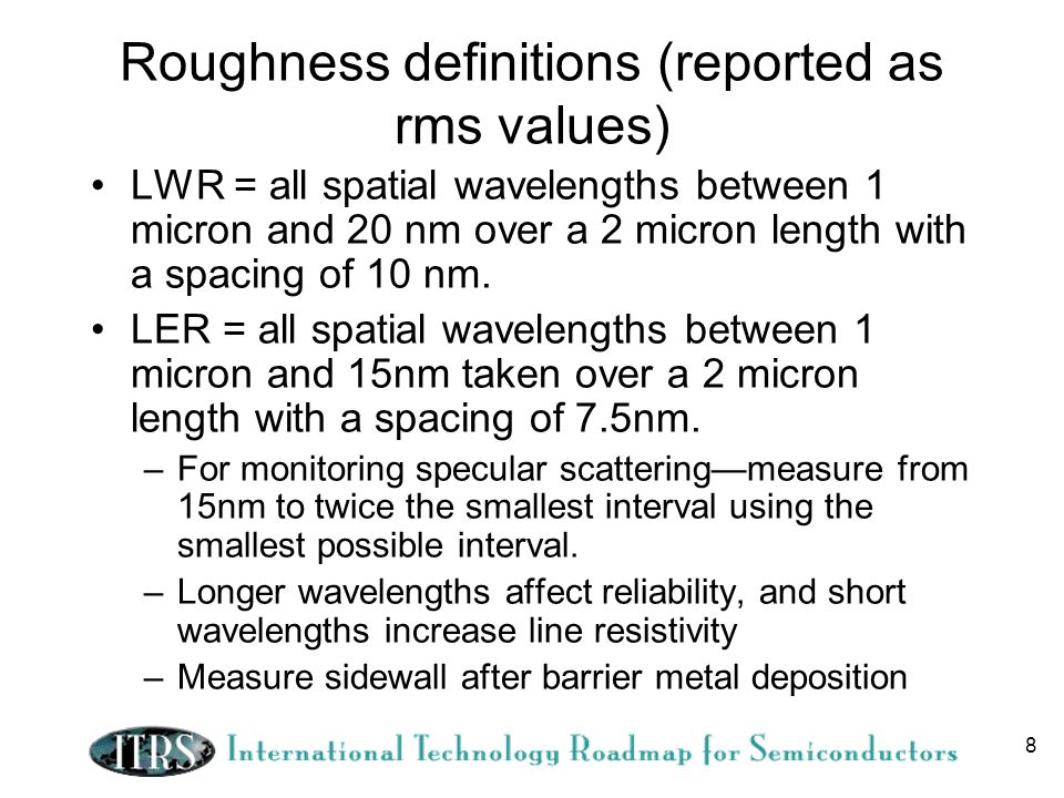 8 Roughness definitions (reported as rms values) LWR = all spatial wavelengths between 1 micron and 20 nm over a 2 micron length with a spacing of 10 nm.