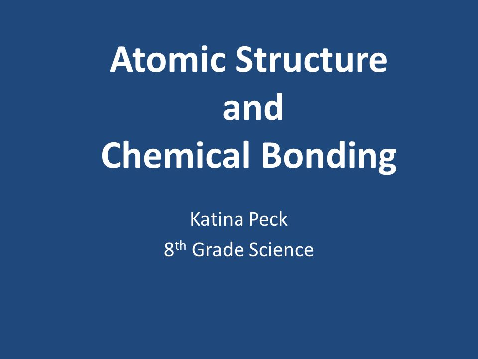 Atomic Structure and Chemical Bonding Katina Peck 8 th Grade Science