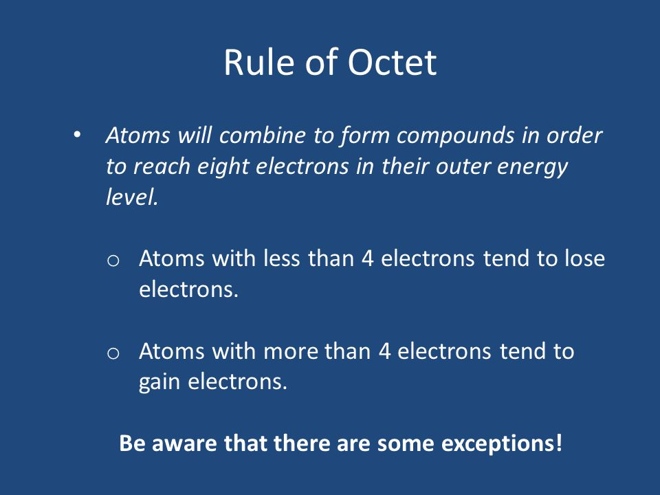 Rule of Octet Atoms will combine to form compounds in order to reach eight electrons in their outer energy level. o Atoms with less than 4 electrons t