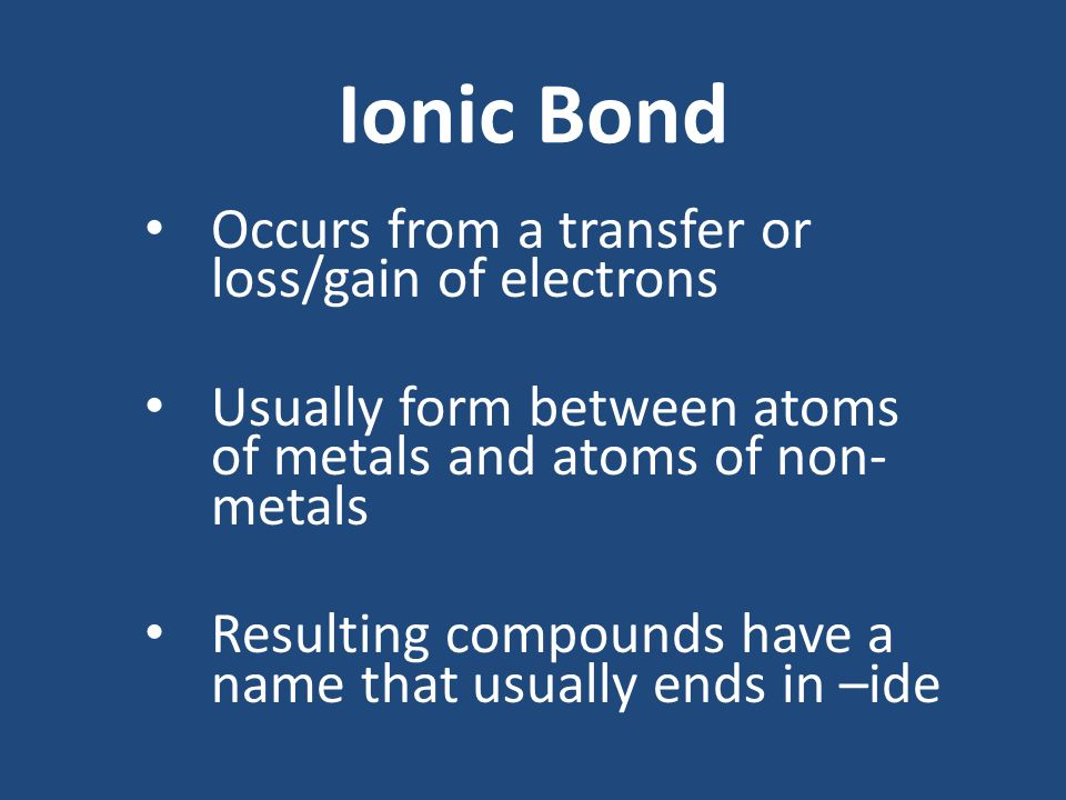 Ionic Bond Occurs from a transfer or loss/gain of electrons Usually form between atoms of metals and atoms of non- metals Resulting compounds have a name that usually ends in –ide