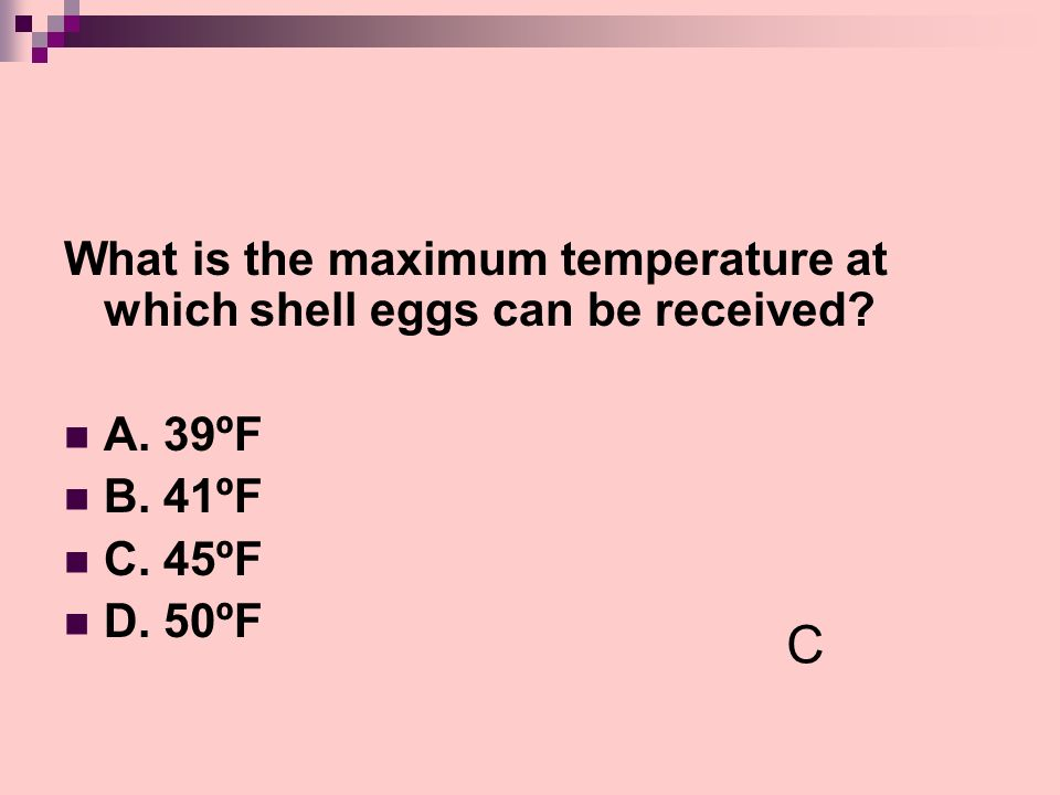 What is the maximum temperature at which shell eggs can be received? A. 39ºF B. 41ºF C. 45ºF D. 50ºF C