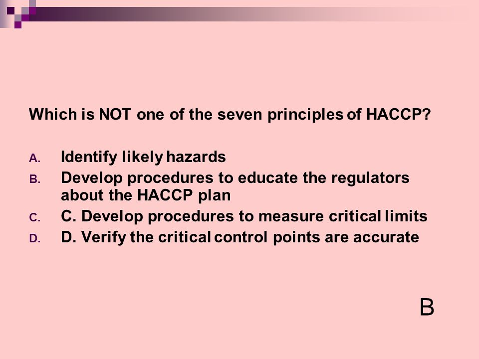 Which is NOT one of the seven principles of HACCP? A. Identify likely hazards B. Develop procedures to educate the regulators about the HACCP plan C.