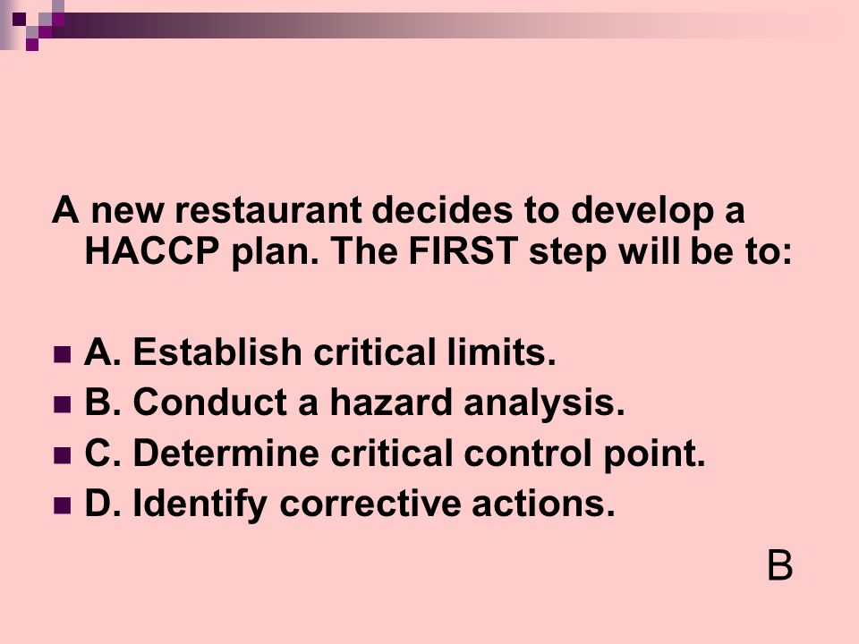 A new restaurant decides to develop a HACCP plan. The FIRST step will be to: A. Establish critical limits. B. Conduct a hazard analysis. C. Determine