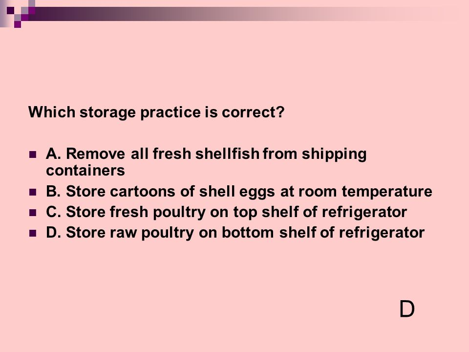Which storage practice is correct? A. Remove all fresh shellfish from shipping containers B. Store cartoons of shell eggs at room temperature C. Store