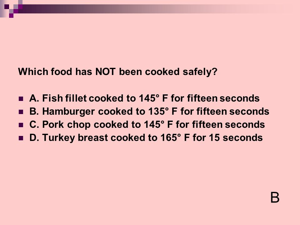 Which food has NOT been cooked safely? A. Fish fillet cooked to 145° F for fifteen seconds B. Hamburger cooked to 135° F for fifteen seconds C. Pork c