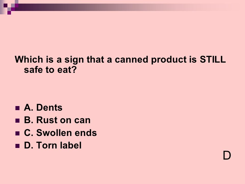 Which is a sign that a canned product is STILL safe to eat? A. Dents B. Rust on can C. Swollen ends D. Torn label D