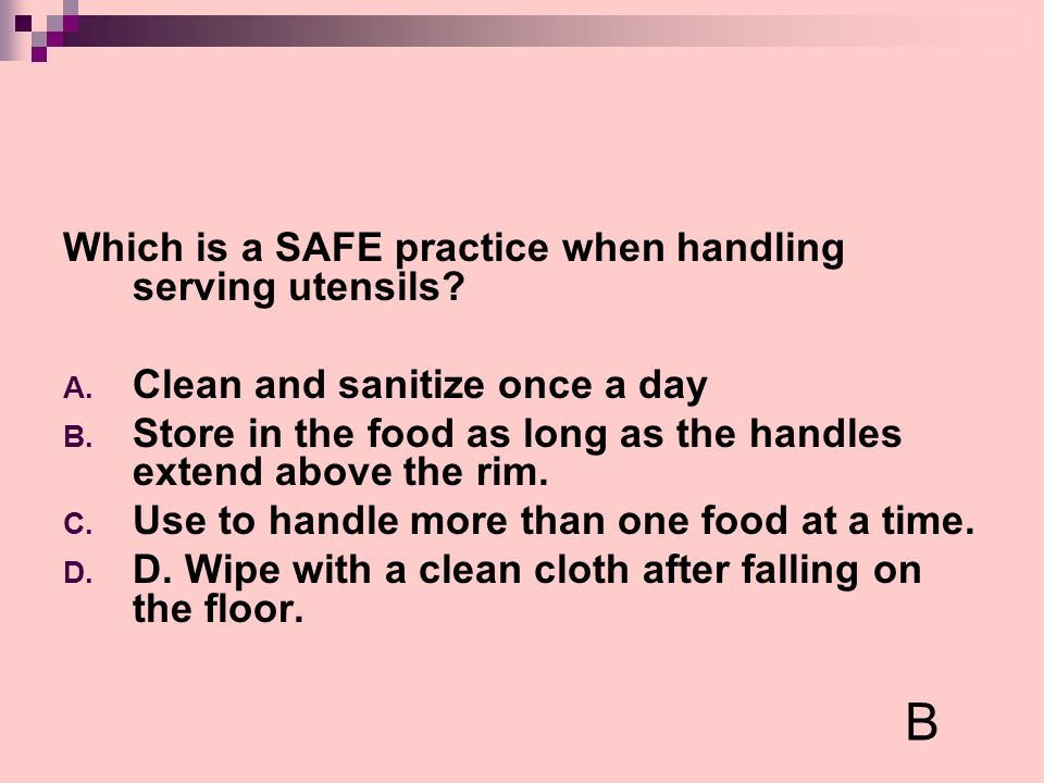 Which is a SAFE practice when handling serving utensils? A. Clean and sanitize once a day B. Store in the food as long as the handles extend above the