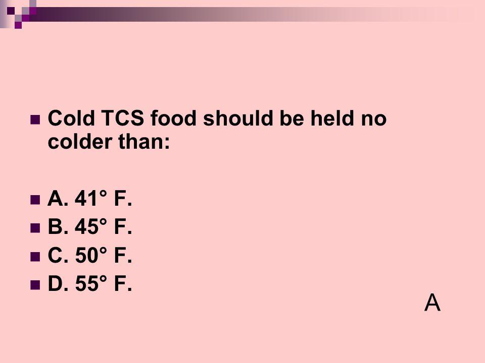 Cold TCS food should be held no colder than: A. 41° F. B. 45° F. C. 50° F. D. 55° F. A