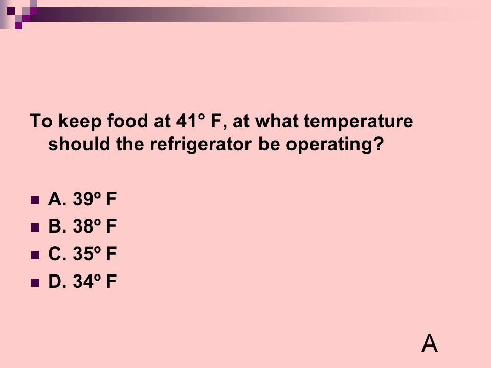 To keep food at 41° F, at what temperature should the refrigerator be operating? A. 39º F B. 38º F C. 35º F D. 34º F A