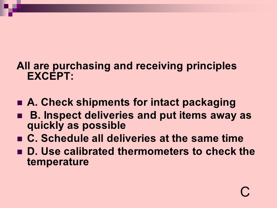 All are purchasing and receiving principles EXCEPT: A. Check shipments for intact packaging B. Inspect deliveries and put items away as quickly as pos