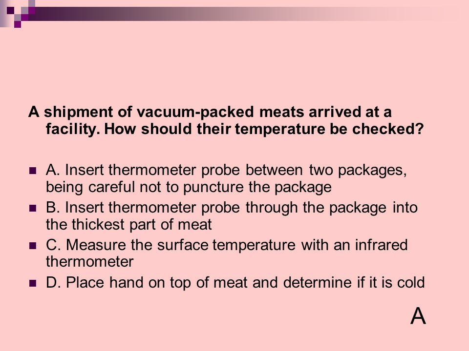 A shipment of vacuum-packed meats arrived at a facility. How should their temperature be checked? A. Insert thermometer probe between two packages, be