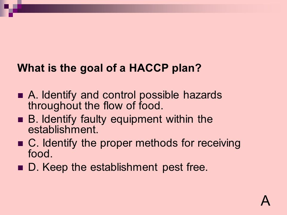 What is the goal of a HACCP plan? A. Identify and control possible hazards throughout the flow of food. B. Identify faulty equipment within the establ