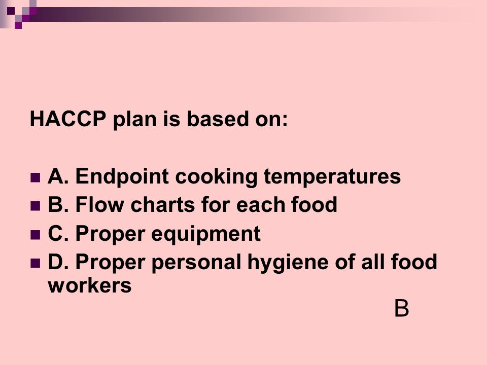 HACCP plan is based on: A. Endpoint cooking temperatures B. Flow charts for each food C. Proper equipment D. Proper personal hygiene of all food worke