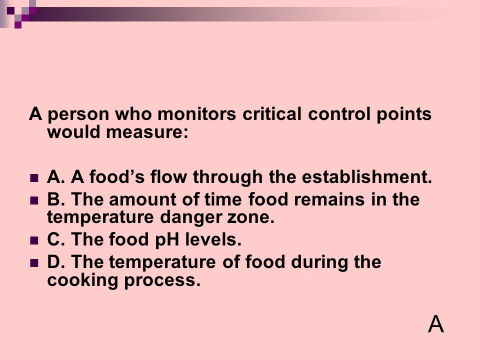 A person who monitors critical control points would measure: A. A foods flow through the establishment. B. The amount of time food remains in the temp