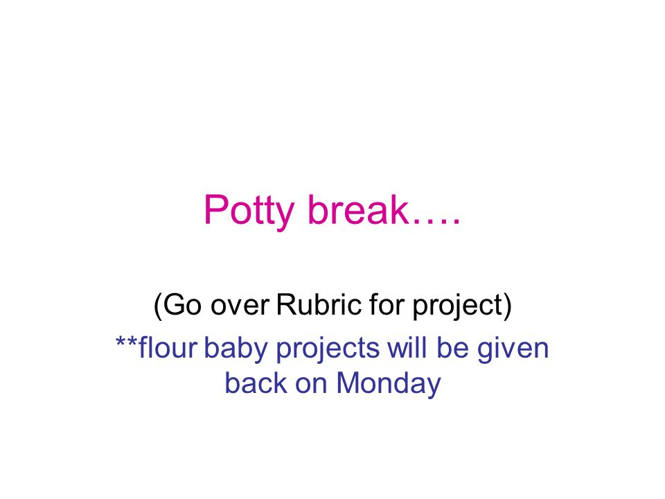 Potty break…. (Go over Rubric for project) **flour baby projects will be given back on Monday