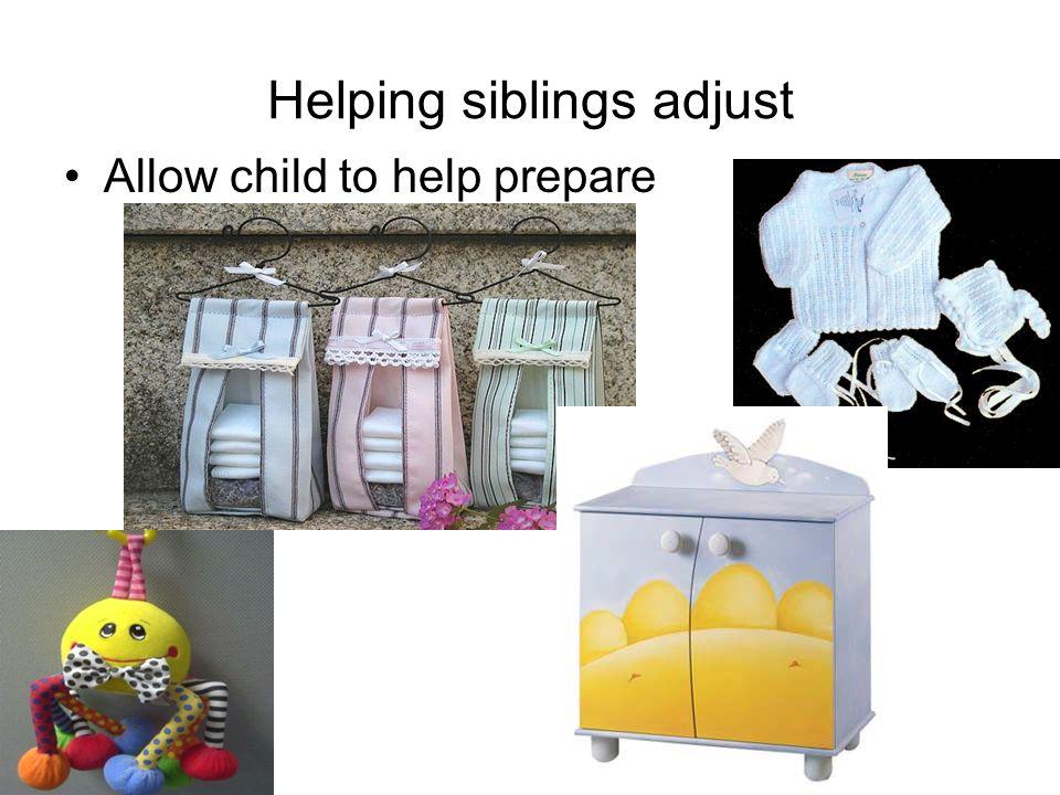 Helping siblings adjust Allow child to help prepare
