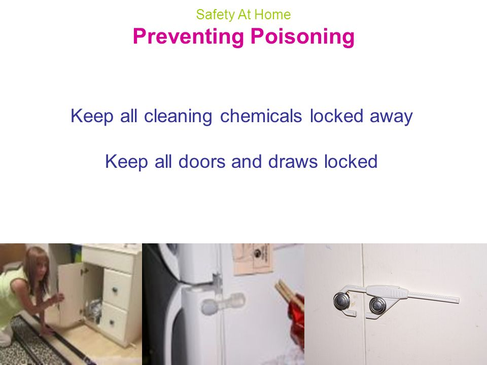 Safety At Home Preventing Poisoning Keep all cleaning chemicals locked away Keep all doors and draws locked