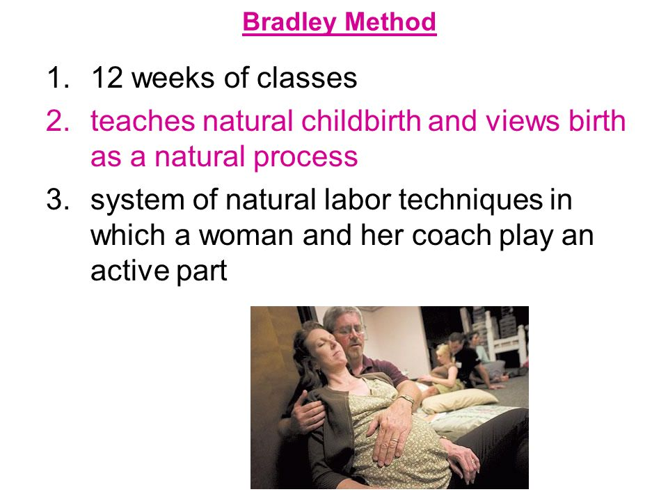 Bradley Method 1.12 weeks of classes 2.teaches natural childbirth and views birth as a natural process 3.system of natural labor techniques in which a
