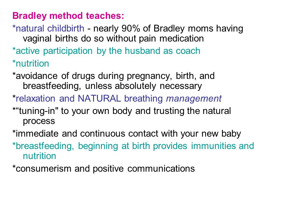 Bradley method teaches: *natural childbirth - nearly 90% of Bradley moms having vaginal births do so without pain medication *active participation by