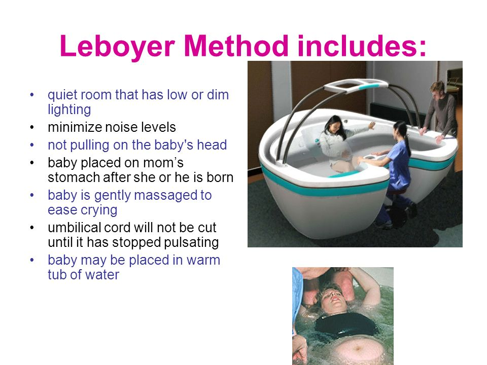 Leboyer Method includes: quiet room that has low or dim lighting minimize noise levels not pulling on the baby's head baby placed on moms stomach afte