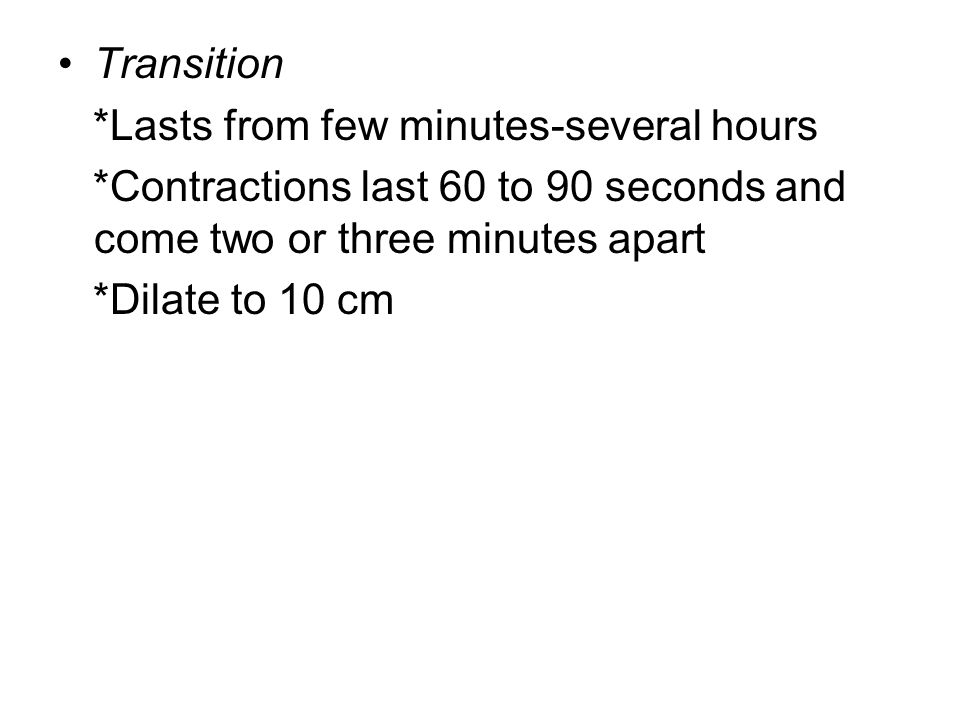 Transition *Lasts from few minutes-several hours *Contractions last 60 to 90 seconds and come two or three minutes apart *Dilate to 10 cm