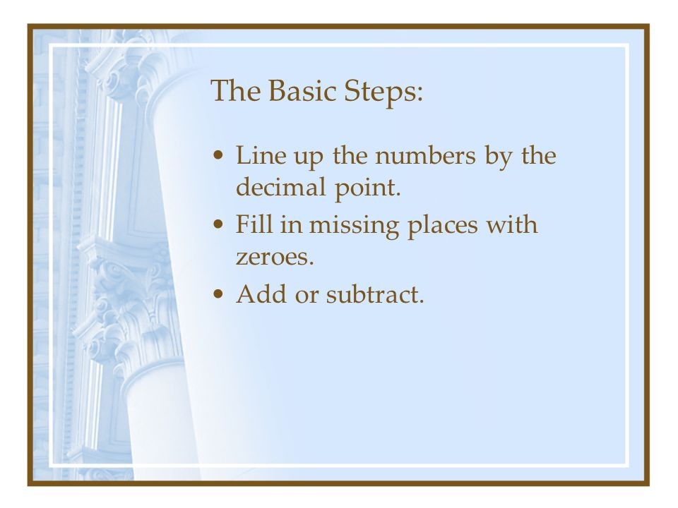 The Basic Steps: Line up the numbers by the decimal point. Fill in missing places with zeroes. Add or subtract.
