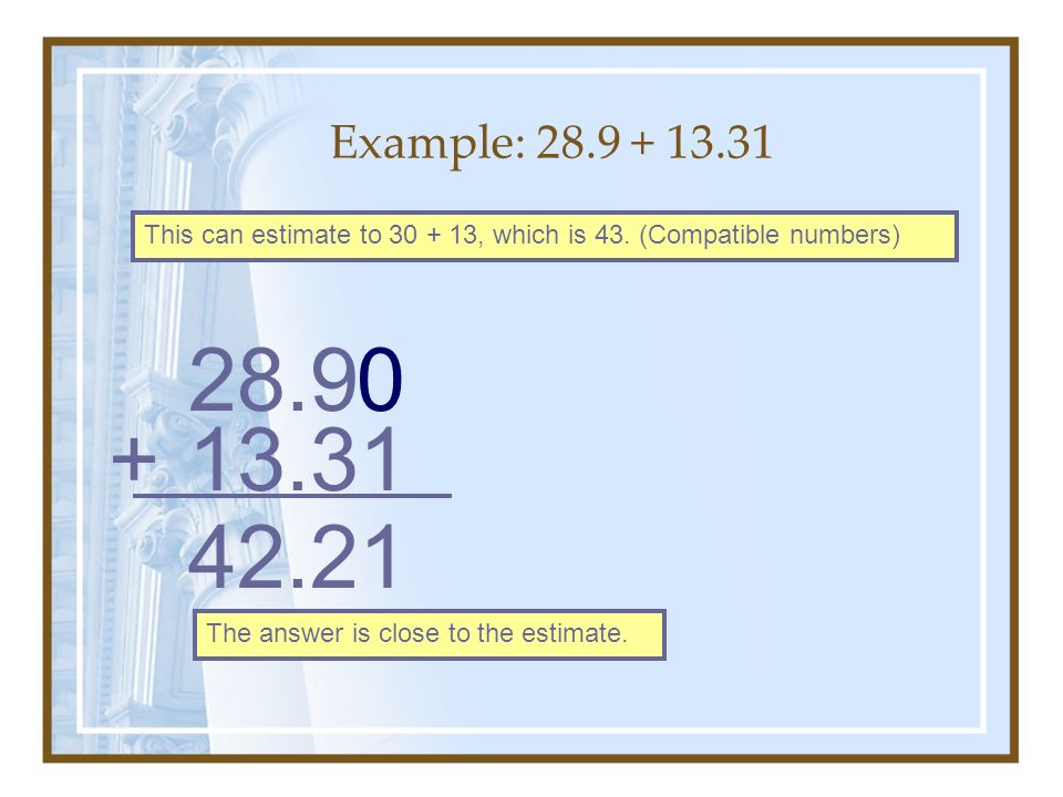 Example: 28.9 + 13.31 This can estimate to 30 + 13, which is 43. (Compatible numbers) 28.9 13.31+ 0 42.21 The answer is close to the estimate.