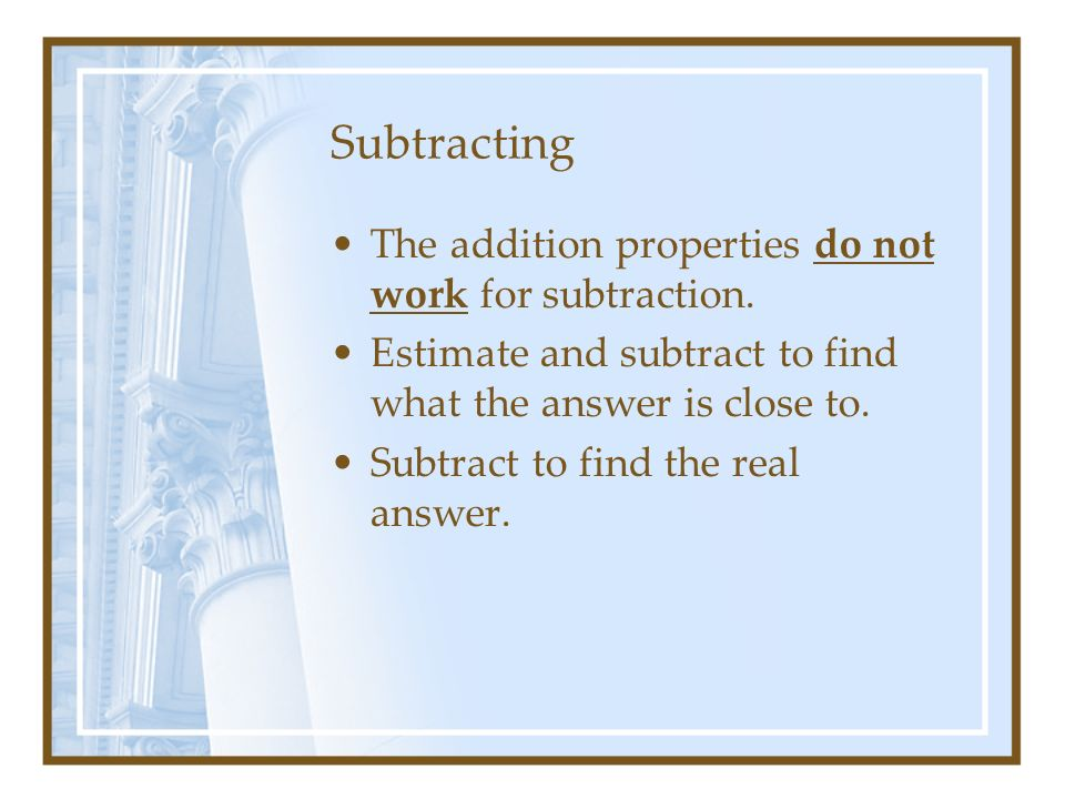 Subtracting The addition properties do not work for subtraction. Estimate and subtract to find what the answer is close to. Subtract to find the real