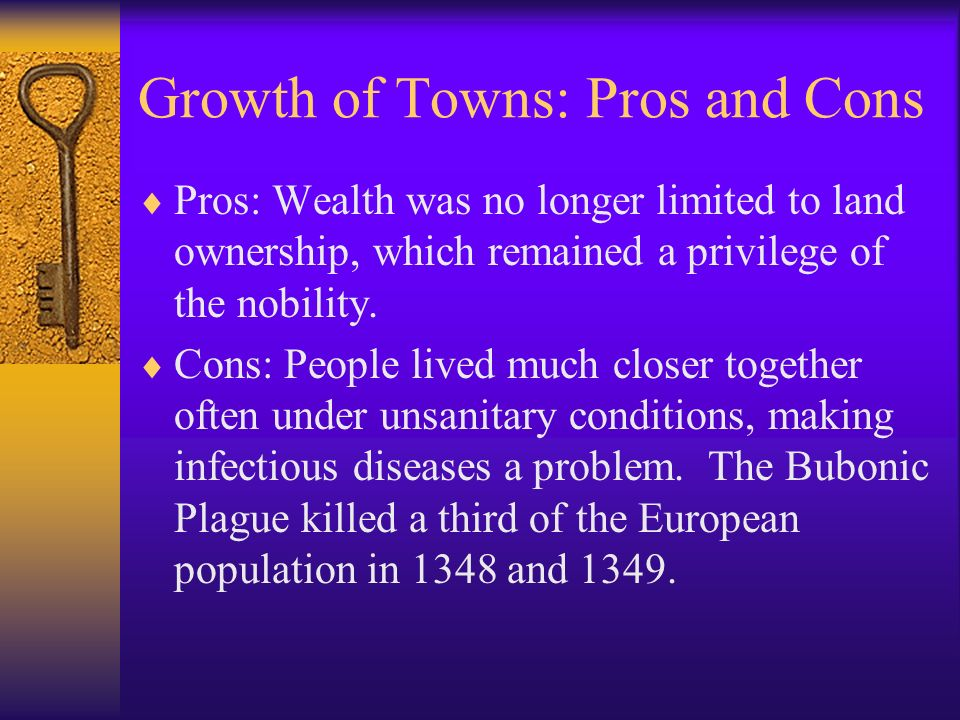 Growth of Towns: Pros and Cons Pros: Wealth was no longer limited to land ownership, which remained a privilege of the nobility. Cons: People lived mu